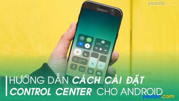 Cách cài đặt Control Center cho Android, Samsung, Oppo, Xiaomi, Nokia…