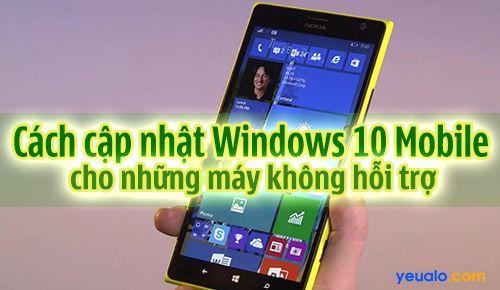 Hướng dẫn cập nhật Windows 10 Mobile cho những máy không hỗ trợ như Lumia520, 525, 630…