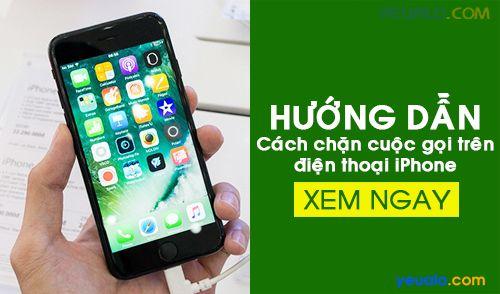 Cách chặn cuộc gọi trên iPhone 5s, iPhone 6, 6s, 6 Plus, iPhone 7, 7 Plus…
