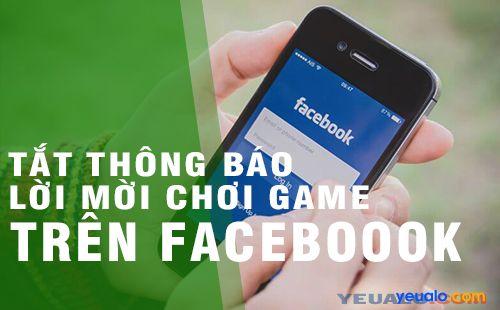 Cách tắt thông báo lời mời chơi game, cài ứng dụng trên Facebook