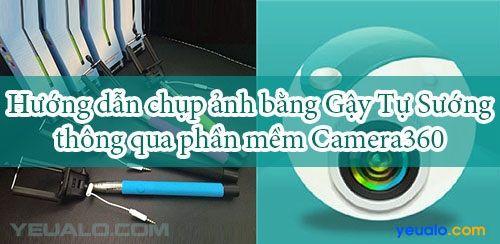 Hướng dẫn cách chụp ảnh bằng Gậy Tự Sướng thông qua Camera360