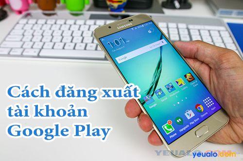 Cách đăng xuất tài khoản Google Play (thoát tài khoản CH Play) trên điện thoại Android