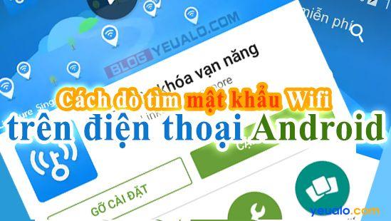 Cách dò tìm mật khẩu Wifi cho điện thoại Android như Samsung Galaxy, Oppo,Asus Zenfone...