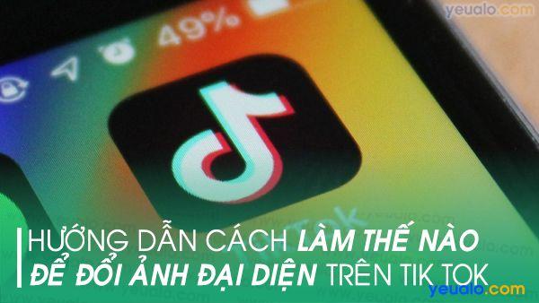Cách đổi ảnh đại diện Tik Tok trên Android và iOS iPhone