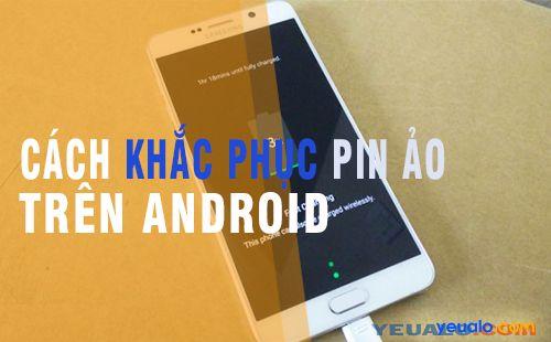 Hướng dẫn khắc phục lỗi pin ảo, pin chai cho Android