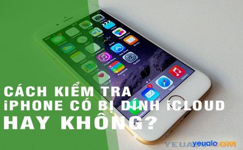 Cách kiểm tra iPhone, iPad có bị dính iCloud hay không?