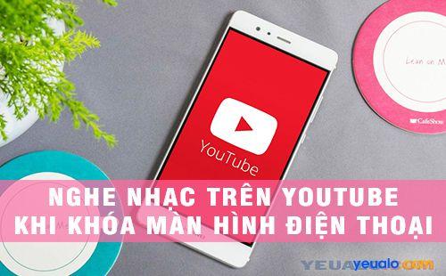 Cách nghe nhạc trên Youtube khi khoá màn hình