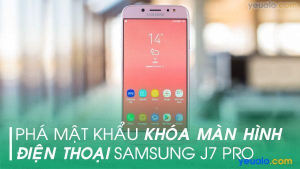 Cách phá mật khẩu điện thoại Samsung J7 Pro