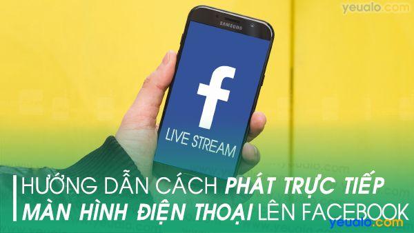 Cách phát trực tiếp màn hình điện thoại lên Facebook