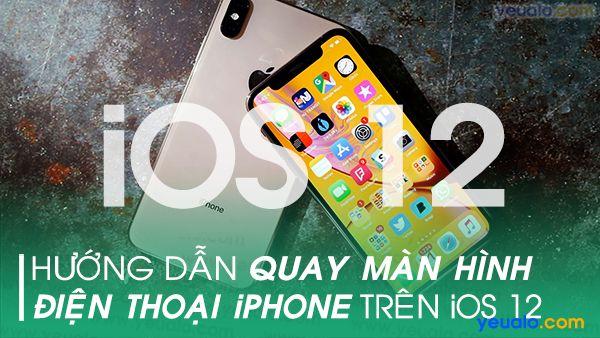 Cách quay màn hình iPhone trên iOS 12