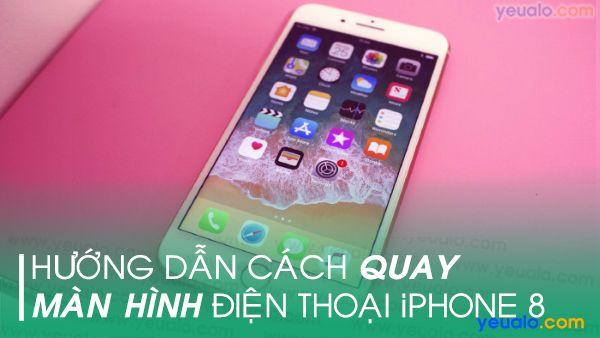 Cách quay màn hình iPhone 8