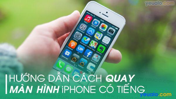Cách quay màn hình iPhone có tiếng
