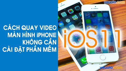 Cách quay màn hình iPhone, iPad trên iOS 11