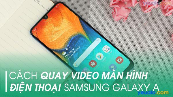 Cách quay màn hình Samsung A10, A11, A20, A30s, A50, A70…