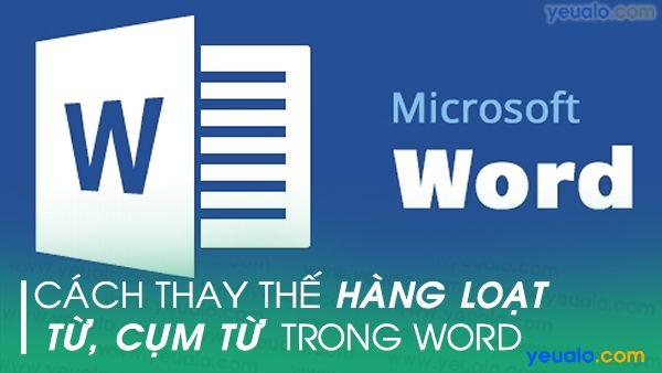 Cách thay thế cụm từ hàng loạt trong Word 2016, 2013, 2010, 2007…