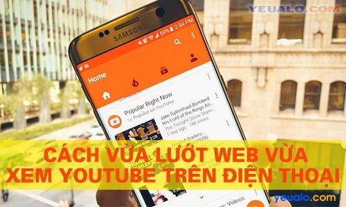 Cách vừa xem Youtube vừa lướt web, lướt Facebook trên điện thoại