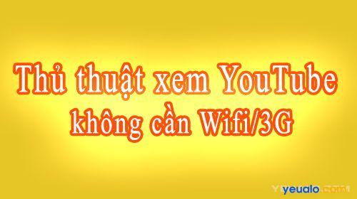 Hướng dẫn cách xem video YouTube không cần Wifi/3G