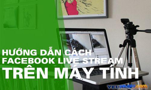 Hướng dẫn cách phát Facebook Live trực tiếp từ máy tính